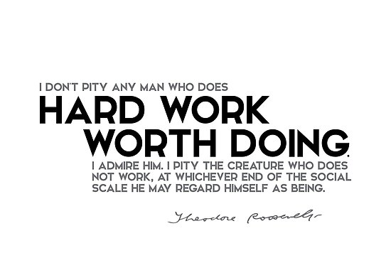 I admire hard work worth doing - theodore roosevelt by razvandrc