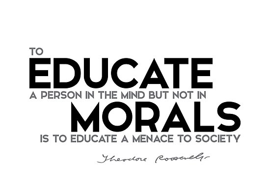 educate a person in the mind, morals - theodore roosevelt by razvandrc