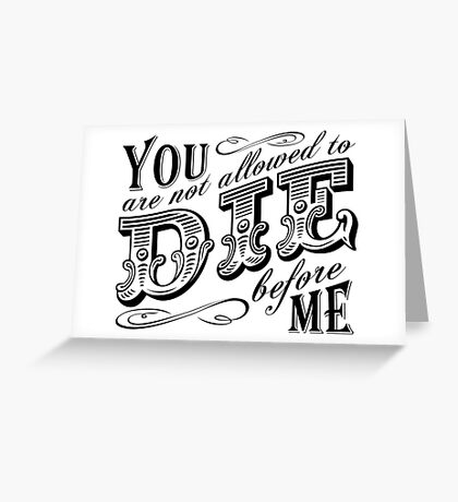 you are not allowed to die before me Greeting Card