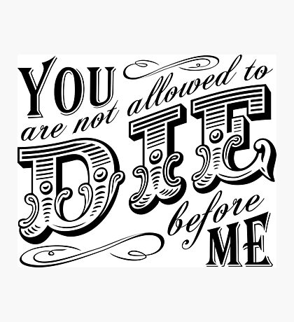you are not allowed to die before me Photographic Print