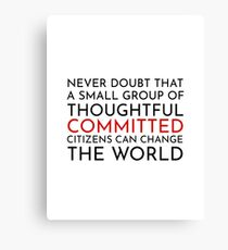 Never doubt that a small group of thoughtful committed citizens can change the world. The West Wing Canvas Print