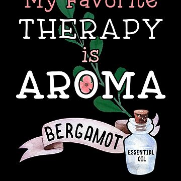 My Favorite Therapy is Aroma Bergamot Essential Oil by transferarts