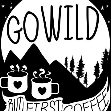 Go Wild, But First Coffee by pablomendoza
