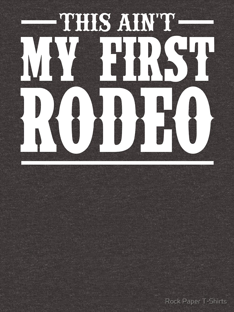 This Ain't My First Rodeo by rockpapershirts