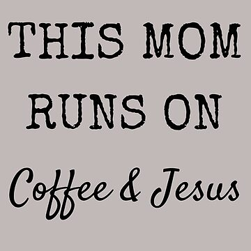 This Mom Runs on Coffee and Jesus by BeatusRED