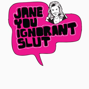 Jane You Ignorant Slut by iheartchaos