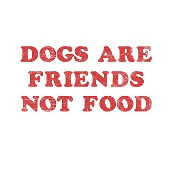Dogs Are Friends Not Food by SteamerTees