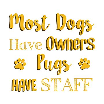 Most Dogs have Owners, Pugs have Staff by MazzaLuzza