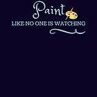 Artist's quote, Paint like no one is watching by CallyLawson