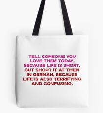Tell someone you love them today, because life is short But shout it at them in german, because life is also terrifying and confusing Tote Bag