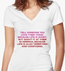 Tell someone you love them today, because life is short But shout it at them in german, because life is also terrifying and confusing Women's Fitted V-Neck T-Shirt