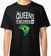Queens are born in Brazil Brazilian Woman Birthday Classic T-Shirt