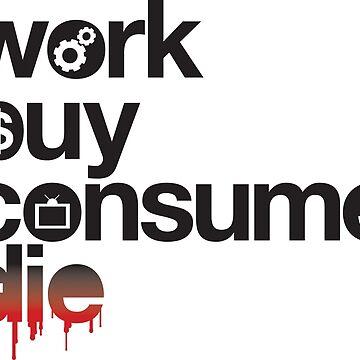 Work, Buy, Consume, Die by BlooMoo