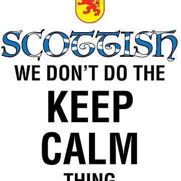 I'm Scottish! We Don't Do the Keep Calm Thing! by MDBMerch