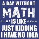 A Day Without Math Is Like Just Kidding I have No Idea Tee by DesIndie