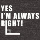 Yes, I'm Always Right - Funny Right Angle Math Tee by DesIndie