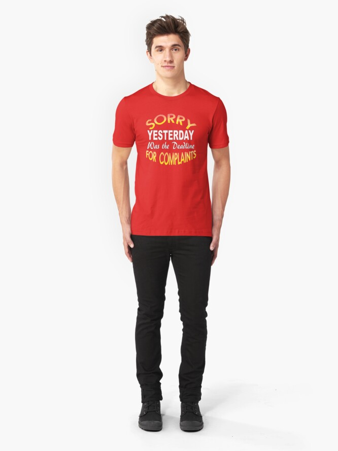 Alternate view of Sorry Yesterday Was the Deadline for Complaints Slim Fit T-Shirt