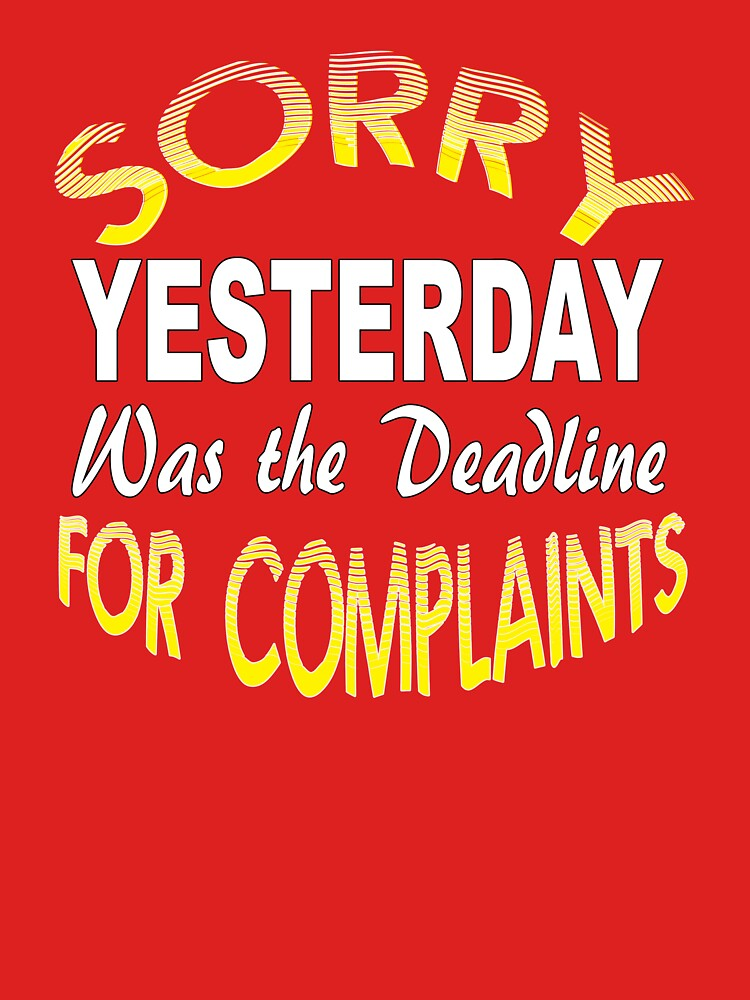 Sorry Yesterday Was the Deadline for Complaints by Rightbrainwoman