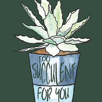 Too Succulent For You  by embedesignco
