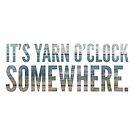 It's Yarn O'Clock Somewhere by Kristin Omdahl