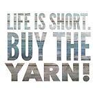 Life is short. Buy the Yarn! by Kristin Omdahl