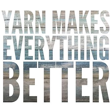Yarn makes everything better by KristinOmdahl