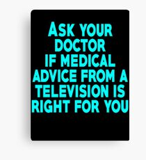 Ask your doctor if medical advice from a television is right for you Canvas Print