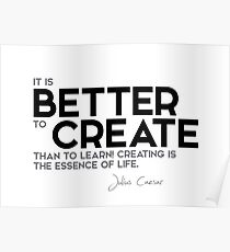 it is better to create than to learn - julius caesar Poster