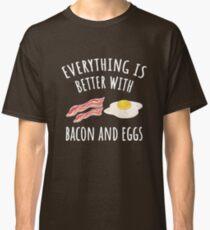 Everything is better with bacon and eggs Classic T-Shirt