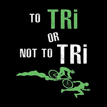 To Tri Or Not To Tri - Triathlon Swim,Bike,Run by SmartStyle