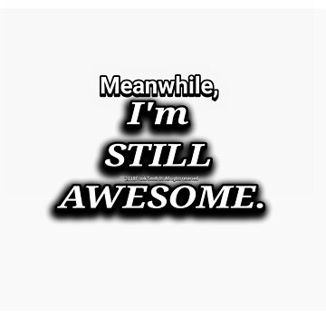 Meanwhile, Im STILL Awesome. by FrankSmithIII