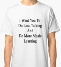 I Want You To Do Less Talking And Do More Music Learning  Classic T-Shirt