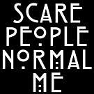 Scare People Normal Me by aartmoore