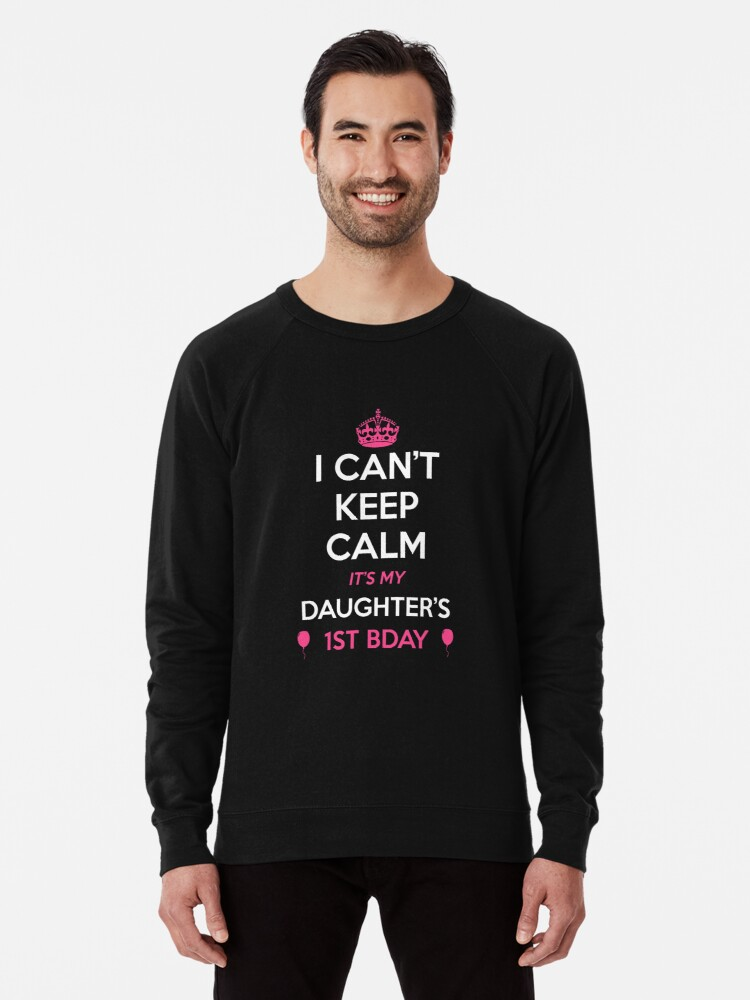 I Cant Keep Calm Its My Daughters 1st Birthday Shirt Lightweight Sweatshirt Front