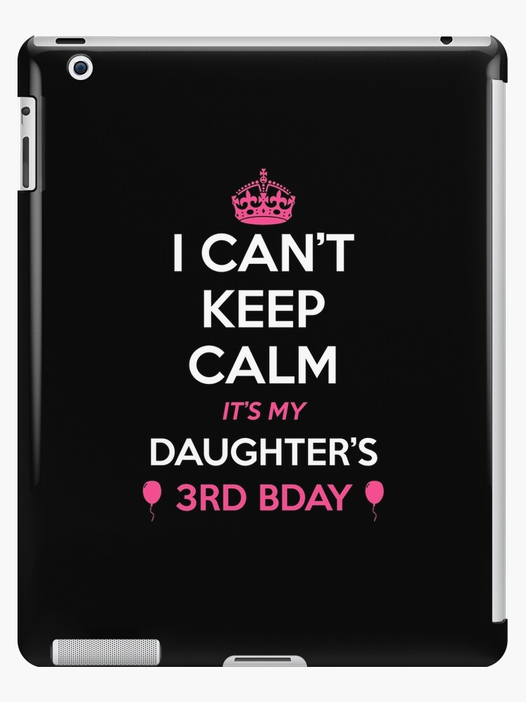 I Cant Keep Calm Its My Daughters 3rd Birthday Shirt Ipad Cases