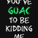 You've Guac To Be Kidding Me by mrwrn2010