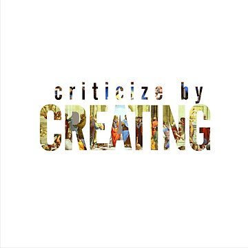 """""""Criticize by Creating"""" by thecraigwest"""