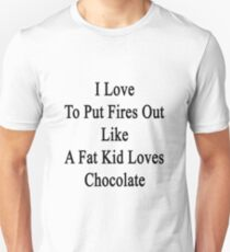 I Love To Put Fires Out Like A Fat Kid Loves Chocolate  Unisex T-Shirt