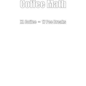 Coffee Math XL Coffee = 17 Pee Breaks by ianlewer
