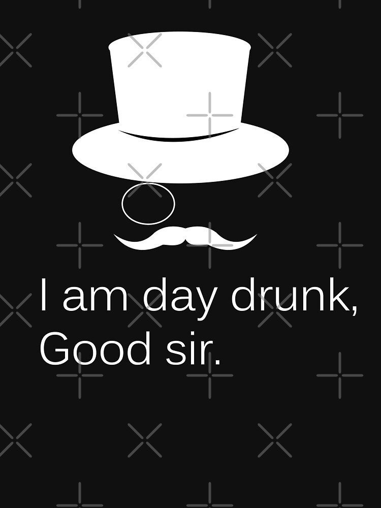 I am Day Drunk Good Sir Funny Day Drinking Alcohol Partying by JessDesigns