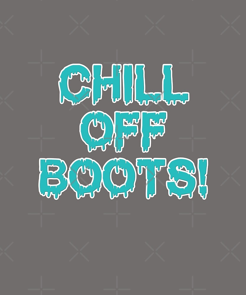 CHILL OFF BOOTS! by Jecolds