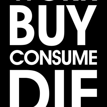 Work Buy Consume Die. End Capitalism (white) by designite