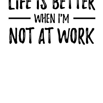 Life is Better When I'm Not At Work by activepassion