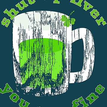 Shut Up Liver You Are Fine Cool Funny Gift St Patrick's  Day  by Klimentina