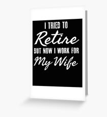 I tried to retire but now I work for my wife - funny retirement Greeting Card