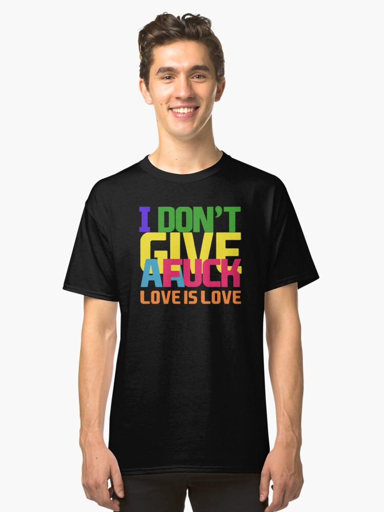 I DONT GIVE A FUCK LOVE IS LOVE Classic T-Shirt Front