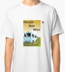 Never Ask Why by Barbara Phipps Classic T-Shirt