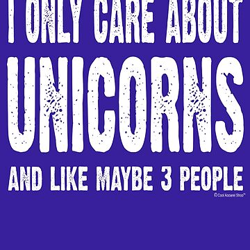 I Only Care About Unicorns And Like Maybe 3 People by CoolApparelShop