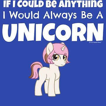 If I Could Be Anything I Would Always Be A Unicorn by CoolApparelShop