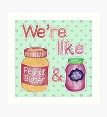 We're like Peanut Butter & Jelly Art Print